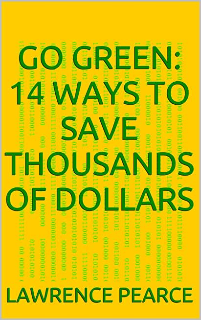 Go Green: 14 Ways to Save Thousands of Dollars! (English Edition)