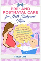 Pre- and Postnatal care for Both Baby and Mom: A Practical and Step-by-Step Manual on How to Care of Your Baby and Yourself Starting from the Conception ... development and baby's first year Book 5) Kindle Edition