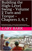 Building the High-Level Swing - Volume 2 Turn and Torque - Chapters 5, 6, 7: Building Rome Series - Step by Step Coaching Guide To Training Great Ballplayers - Baseball and Fast Pitch Softball