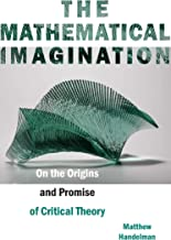 The Mathematical Imagination: On the Origins and Promise of Critical Theory