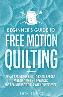 Beginner's Guide to Free Motion Quilting: What Beginners Should Know Before Starting FMQ + 4 Projects for Beginners to Qui...