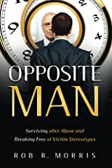 Opposite Man: Surviving after Abuse and Breaking Free of Victim Stereotypes Kindle Edition
