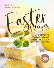 Tasty, Time-Saving Easter Recipes: A Complete Cookbook of Spring Holiday Dish Ideas!