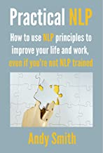 Practical NLP: How to use NLP principles to improve your life and work, even if you're not NLP trained