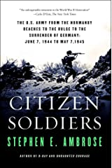 Citizen Soldiers: The U.S. Army from the Normandy Beaches to the Bulge to the Surrender of Germany June 7, 1944, to May 7, 1945 Kindle Edition