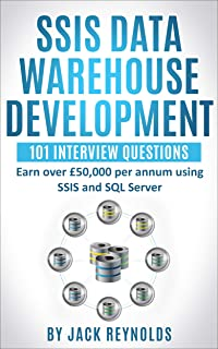 SSIS Data Warehouse Development - 101 Interview Questions: Earn over £50,000 per annum using SSIS and SQL Server (Business Intelligence Interview Questions - Jack Reynolds Book 1)