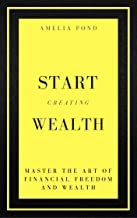 Start Creating Wealth: Mastering the art of financial freedom and wealth