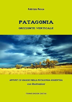 Patagonia orizzonte verticale: Appunti di viaggio nella Patagonia argentina. Con illustrazioni