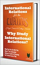 International Relations for the Curious High School & College Students: Why Study International Relations? (The Undecided ...