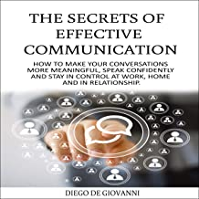The Secrets of Effective Communication: How to Make Your Conversations More Meaningful, Speak Confidently and Stay in Cont...