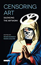 Censoring Art: Silencing the Artwork (International Library of Visual Culture Book 1)