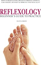 Beginner's Guide To Practice Reflexology: How To Reduce Pain, Relieve Stress & Anxiety, Lose Weight, Detoxify & Improve Your Sex Life