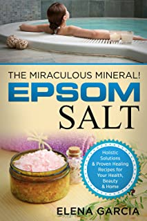 Epsom Salt: The Miraculous Mineral!: Holistic Solutions & Proven Healing Recipes for Health, Beauty & Home (Natural Remedi...