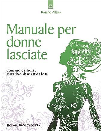 Manuale per donne lasciate: Come uscire in fretta e senza danni da una storia finita. (Salute, benessere e psiche)