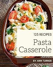 123 Pasta Casserole Recipes: Pasta Casserole Cookbook - The Magic to Create Incredible Flavor!