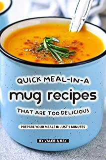 Quick Meal-in-a Mug Recipes That Are Too Delicious: Prepare Your Meals In Just 5 Minutes