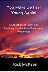 You Make Us Feel Young Again!: A Collection of Funny and Inspiring Stories From Rest Home Singalings Kindle Edition