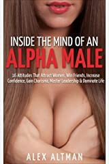 Inside The Mind of An Alpha Male: 16 Attitudes That Attract Women, Win Friends, Increase Confidence, Gain Charisma, Master Leadership, and Dominate Life ... and Dating Advice for Men Book 2) Kindle Edition