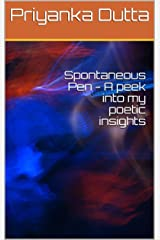 Spontaneous Pen - A peek into my poetic insights Kindle Edition