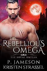His Rebellious Omega (The Royal Omegas Book 3) Kindle Edition