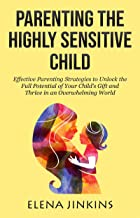 Parenting the Highly Sensitive Child: Effective Parenting Strategies to Unlock the Full Potential of Your Child's Gift and...
