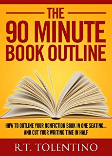 The 90 Minute Book Outline: How to Outline Your Nonfiction Book in One Seating... And Cut Your Writing Time in Half (Write, Publish & Sell 3)