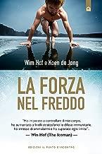 """La forza nel freddo: """"Ho imparato a controllare il mio corpo, ho aumentato a livelli stratosferici le difese immunitarie, ho smesso di ammalarmi e ho superato ... – Wim Hof (The Iceman) (Italian Edition)"""