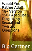 Would You Rather Adult 18+ Version 150+ Absolutely Disgusting, Sexual and Twisted Questions (English Edition)