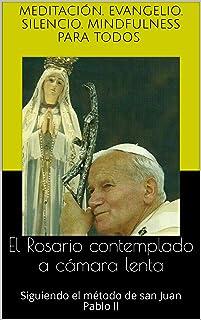 El Rosario contemplado a cámara lenta: Siguiendo el método de san Juan Pablo II