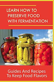 Learn How To Preserve Food With Fermentation: Guides And Recipes To Keep Food Flavors: How To Ferment Food Waste (English ...