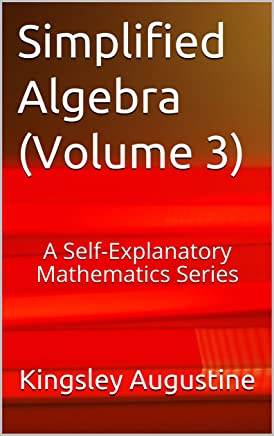 Simplified Algebra (Volume 3): A Self-Explanatory Mathematics Series