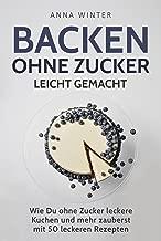 Backen ohne Zucker leicht gemacht: Wie Du ohne Zucker leckere Kuchen und mehr zauberst - mit 50 leckeren Rezepten (German Edition)