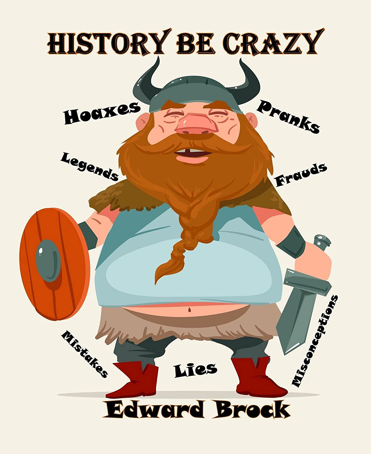 History Be Crazy: Hoaxes, Pranks, Frauds, Legends, Lies & Misconceptions From Way Back Then—To Now (English Edition)