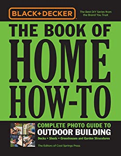 Black & Decker The Book of Home How-To Complete Photo Guide to Outdoor Building: Decks - Sheds - Greenhouses & Garden Structures