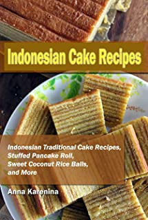 Indonesian Cake Recipes: Indonesian Traditional Cake Recipes, Stuffed Pancake Roll, Sweet Coconut Rice Balls, and More