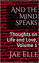 And The Mind Speaks: Thoughts on Life and Love, Volume 1