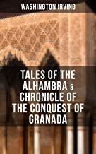 TALES OF THE ALHAMBRA & CHRONICLE OF THE CONQUEST OF GRANADA: From the Prolific American Writer, Biographer and Historian, Author of Life of George Washington, ... Legend of Sleepy Hollow & Rip Van Winkle
