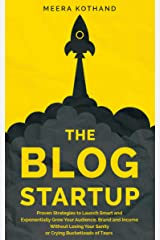 The Blog Startup: Proven Strategies to Launch Smart and Exponentially Grow Your Audience, Brand, and Income without Losing Your Sanity or Crying Bucketloads of Tears Kindle Edition