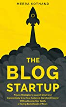 The Blog Startup: Proven Strategies to Launch Smart and Exponentially Grow Your Audience, Brand, and Income without Losing...