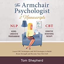 The Armchair Psychologist: 2 Manuscripts: Neuro-Linguistic Programming and Cognitive Behavioral Therapy - Learn CBT Techniques and NLP Strategies to Build Brain Strength and Become Your Best Self