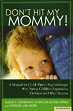 Don't Hit My Mommy! A Manual for Child-Parent Psychotherapy With Young Children Exposed to Violence and Other Trauma (2nd ...