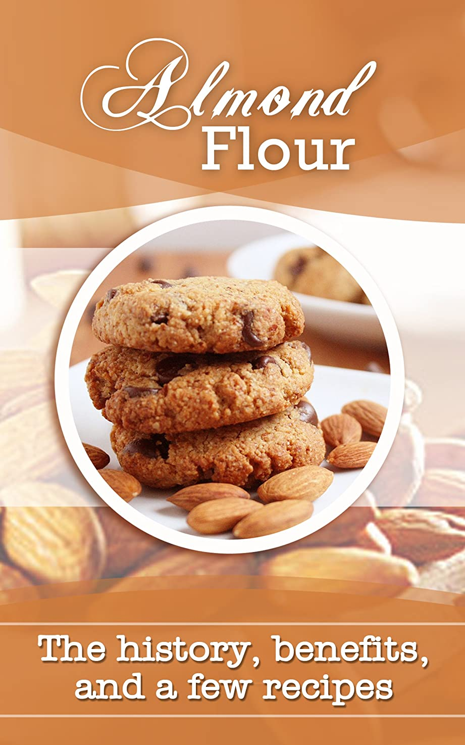 Almond Flour: The history, benefits, and a few recipes (English Edition)