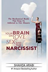 Your Brain on Love, Sex and the Narcissist: The Biochemical Bonds That Keep Us Addicted to Our Abusers Kindle Edition
