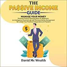 Passive Income Guide: Manage Your Money: Personal Finance Planning Ideas for Beginners; an Intelligence Financial Life with Personal Money Management for a Debt-Free Financial Independence & Freedom