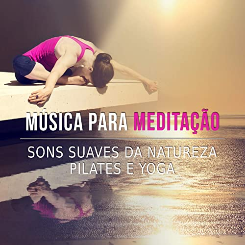 Música para Meditação - Sons Suaves da Natureza, Pilates e ...