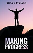Making Progress: Find The Real You, Tackle Your Addictions and Learn How to Deal With Life's Most Difficult Problems