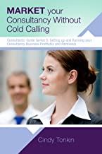 Market your Consultancy without Cold Calling: Get more business more easily (Consultant's Guide: Setting up and running your consultancy profitably and painlessly Book 5)