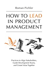 How to Lead in Product Management: Practices to Align Stakeholders, Guide Development Teams, and Create Value Together Kindle Edition