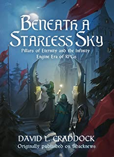 Beneath a Starless Sky: Pillars of Eternity and the Infinity Engine Era of RPGs (Shacknews Long Reads Book 2)