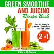 Green Smoothie and Juicing Recipe Book: Detoxify, Energize, Alkalize, Lose Weight, and Feel Great!